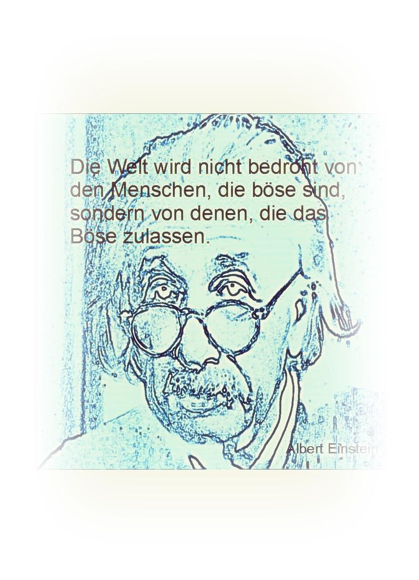 Die Welt wird nicht bedroht von den Menschen, die böse sind, sondern von denen, die das Böse zulassen.