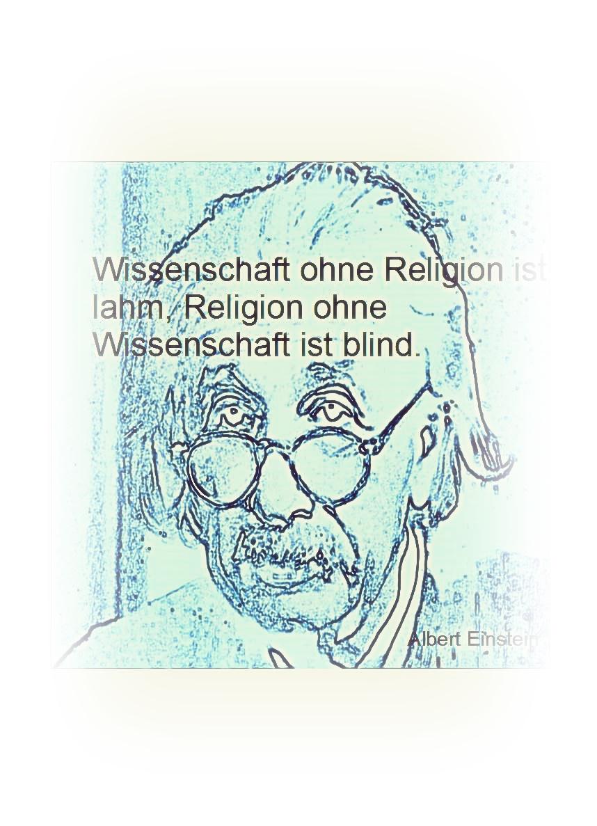 Wissenschaft ohne Religion ist lahm, Religion ohne Wissenschaft ist blind.
